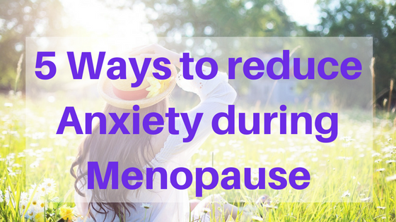 5 Ways to Reduce Anxiety during Menopause